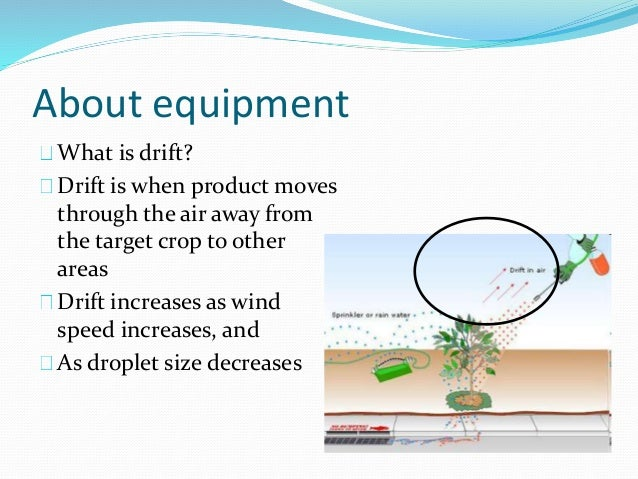 About equipment What is drift? Drift is when product moves through the air away from the target crop to other areas Drift ...