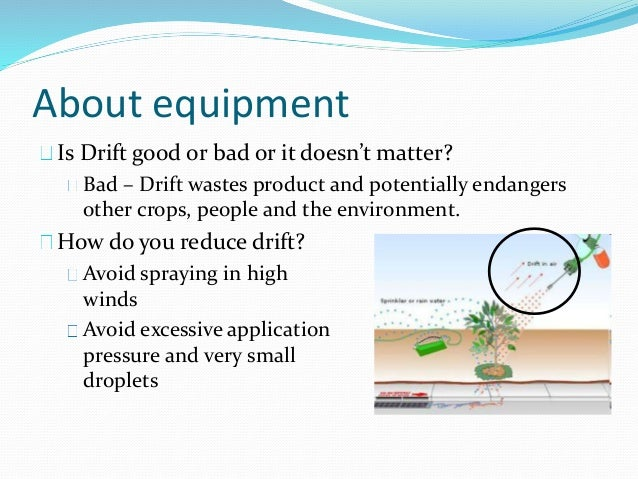 About equipment Is Drift good or bad or it doesn't matter? Bad – Drift wastes product and potentially endangers other crop...