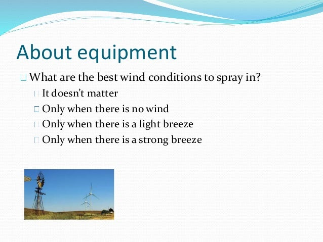 About equipment What are the best wind conditions to spray in? It doesn't matter Only when there is no wind Only when ther...
