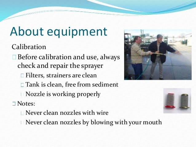 About equipment Calibration Before calibration and use, always check and repair the sprayer Filters, strainers are clean T...