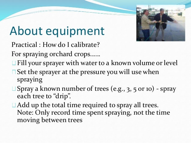About equipment Practical : How do I calibrate? For spraying orchard crops…… Fill your sprayer with water to a known volum...