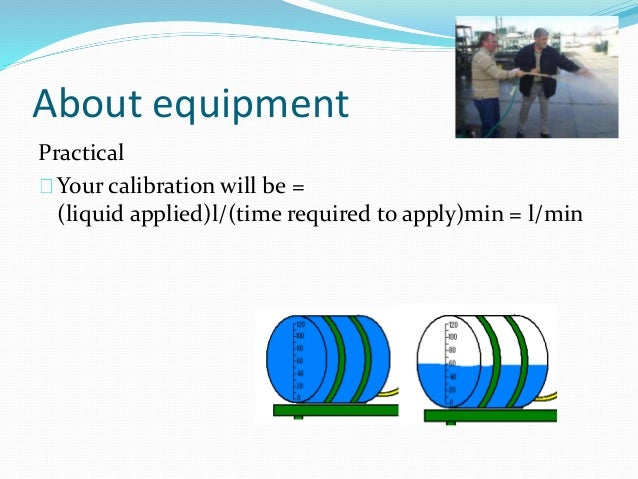 About equipment Practical Your calibration will be = (liquid applied)l/(time required to apply)min = l/min