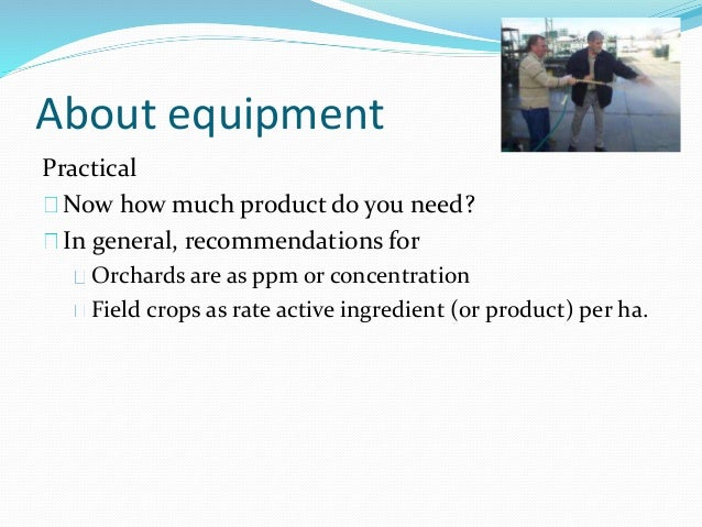 About equipment Practical Now how much product do you need? In general, recommendations for Orchards are as ppm or concent...