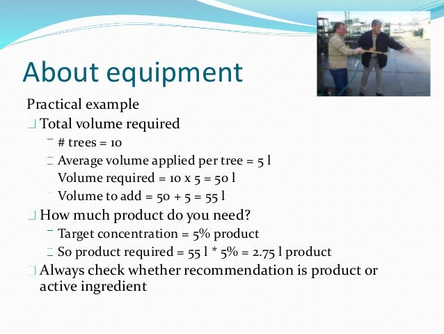 About equipment Practical example Total volume required # trees = 10 Average volume applied per tree = 5 l Volume required...