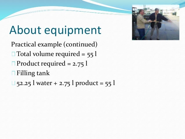 About equipment Practical example (continued) Total volume required = 55 l Product required = 2.75 l Filling tank 52.25 l ...