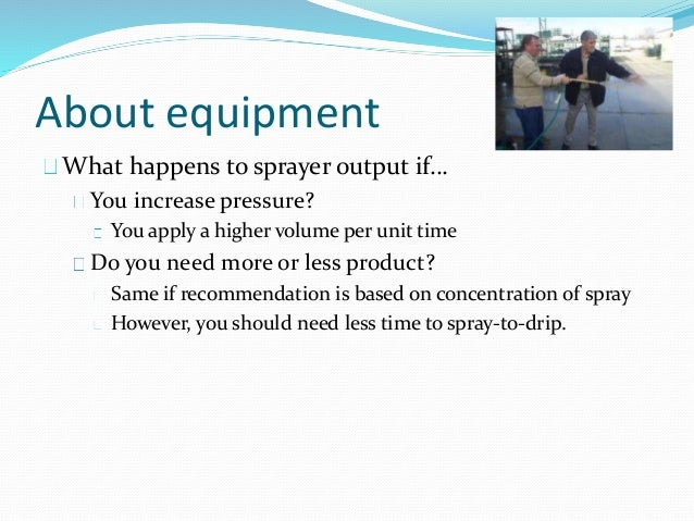 About equipment What happens to sprayer output if… You increase pressure? You apply a higher volume per unit time Do you n...