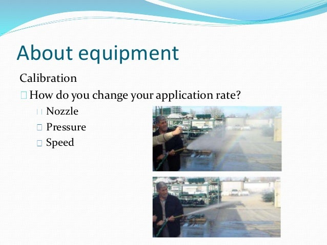 About equipment Calibration How do you change your application rate? Nozzle Pressure Speed