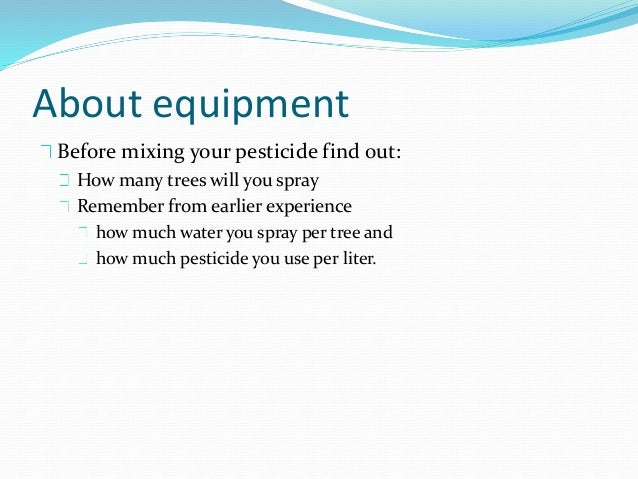 About equipment Before mixing your pesticide find out: How many trees will you spray Remember from earlier experience how ...