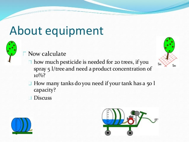 About equipment Now calculate how much pesticide is needed for 20 trees, if you spray 5 l/tree and need a product concentr...