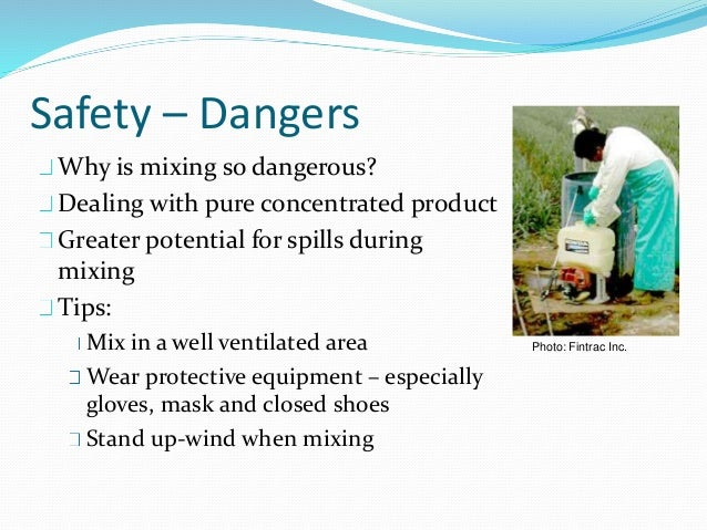 Safety – Dangers Why is mixing so dangerous? Dealing with pure concentrated product Greater potential for spills during mi...