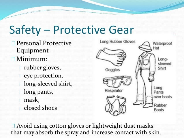 Safety – Protective Gear Personal Protective Equipment Minimum: rubber gloves, eye protection, long-sleeved shirt, long pa...