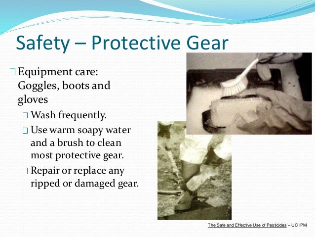 Safety – Protective Gear Equipment care: Goggles, boots and gloves Wash frequently. Use warm soapy water and a brush to cl...