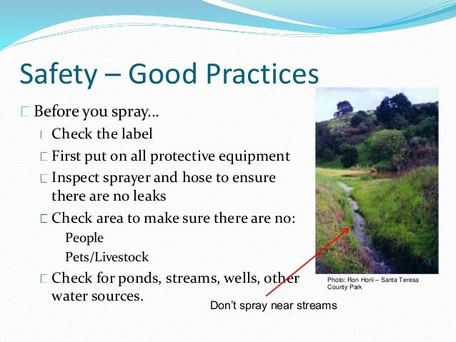 Safety – Good Practices Before you spray… Check the label First put on all protective equipment Inspect sprayer and hose t...