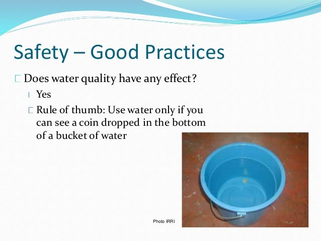 Safety – Good Practices Does water quality have any effect? Yes Rule of thumb: Use water only if you can see a coin droppe...