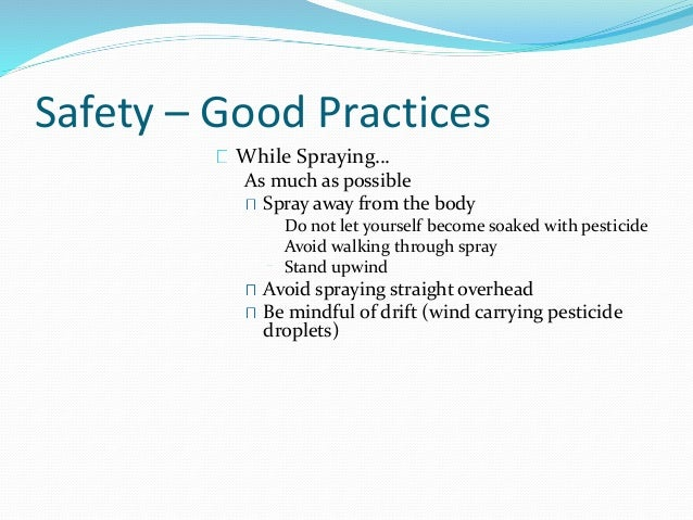 Safety – Good Practices While Spraying… As much as possible Spray away from the body Do not let yourself become soaked wit...