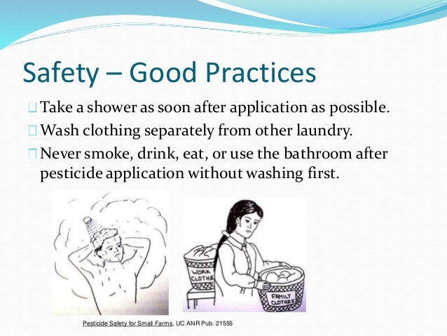 Safety – Good Practices Take a shower as soon after application as possible. Wash clothing separately from other laundry. ...