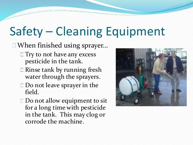 Safety – Cleaning Equipment When finished using sprayer… Try to not have any excess pesticide in the tank. Rinse tank by r...