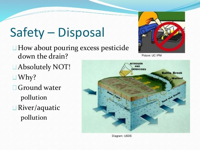 Safety – Disposal How about pouring excess pesticide down the drain? Absolutely NOT! Why? Ground water pollution River/aqu...