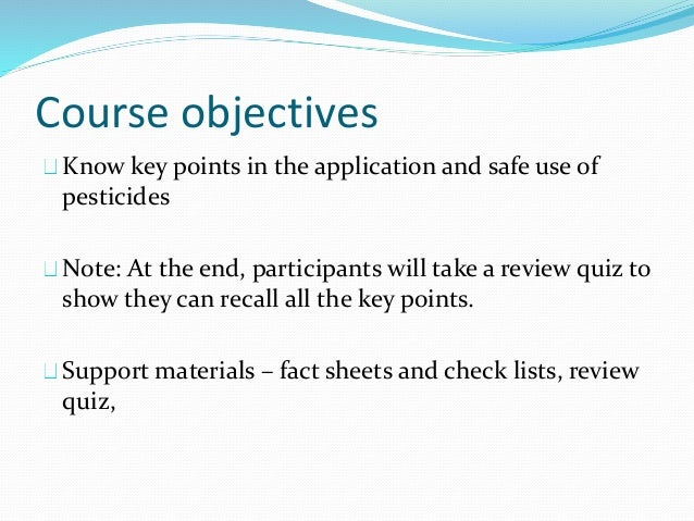 Course objectives Know key points in the application and safe use of pesticides Note: At the end, participants will take a...