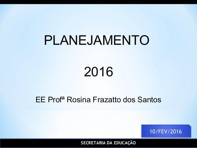 SECRETARIA DA EDUCAÇÃO PLANEJAMENTO 2016 EE Profª Rosina Frazatto dos Santos