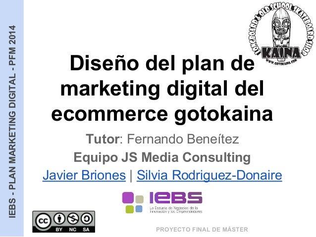 IEBS-PLANMARKETINGDIGITAL-PFM2014 PROYECTO FINAL DE MÁSTER Diseño del plan de marketing digital del ecommerce gotokaina Tu...
