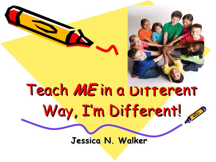 Teach  ME  in a Different Way, I'm Different! Jessica N. Walker