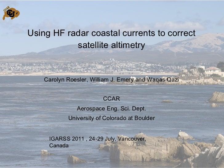 Using HF radar coastal currents to correct satellite altimetry <ul><li>Carolyn Roesler, William J. Emery and Waqas Qazi </...