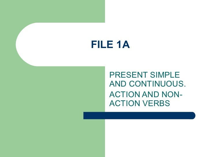 FILE 1A   PRESENT SIMPLE   AND CONTINUOUS.   ACTION AND NON-   ACTION VERBS
