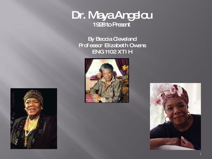 Dr. Maya Angelou 1928 to Present By Beccia Cleveland Professor Elizabeth Owens ENG 1102 XTIH