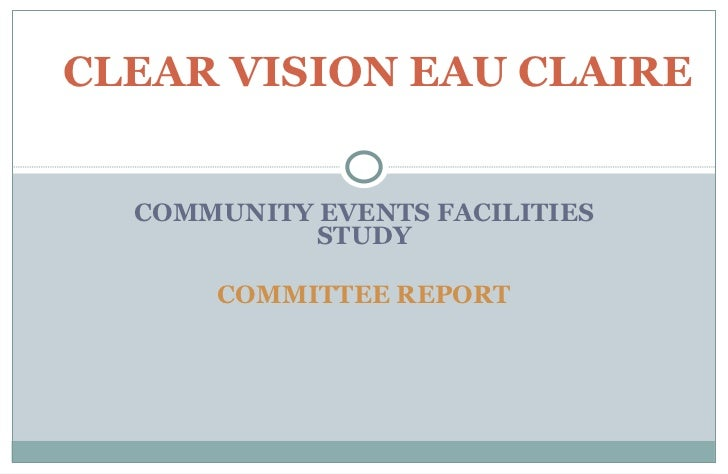 COMMUNITY EVENTS FACILITIES STUDY COMMITTEE REPORT CLEAR VISION EAU CLAIRE