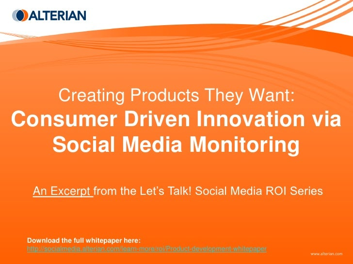 Creating Products They Want: Consumer Driven Innovation via    Social Media Monitoring   An Excerpt from the Let's Talk! S...