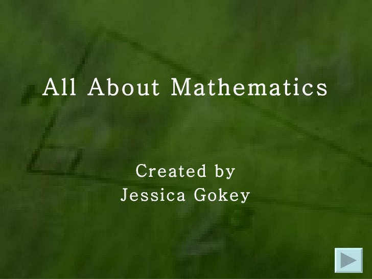 All About Mathematics Created by Jessica Gokey