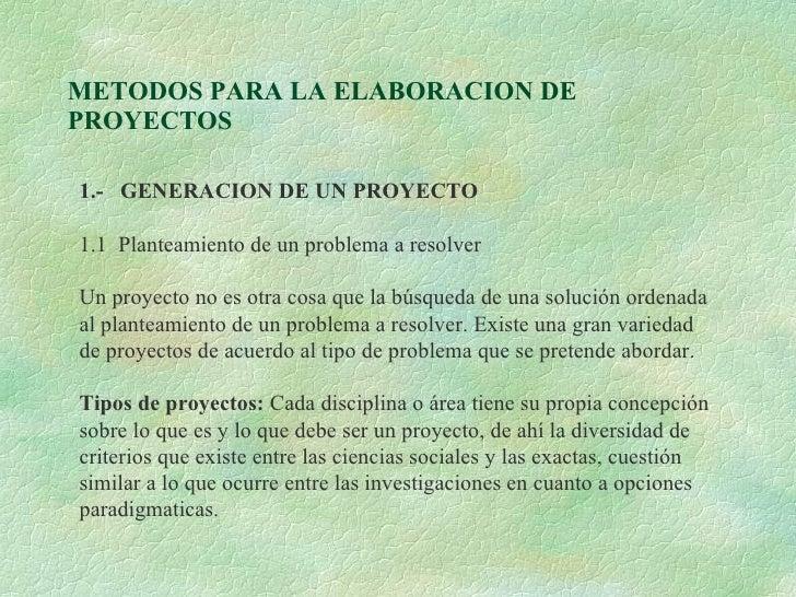METODOS PARA LA ELABORACION DE PROYECTOS 1.-  GENERACION DE UN PROYECTO 1.1  Planteamiento de un problema a resolver Un pr...