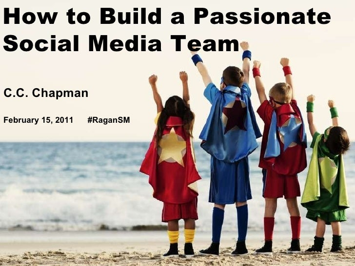 C.C. Chapman February 15, 2011  #RaganSM How to Build a Passionate Social Media Team