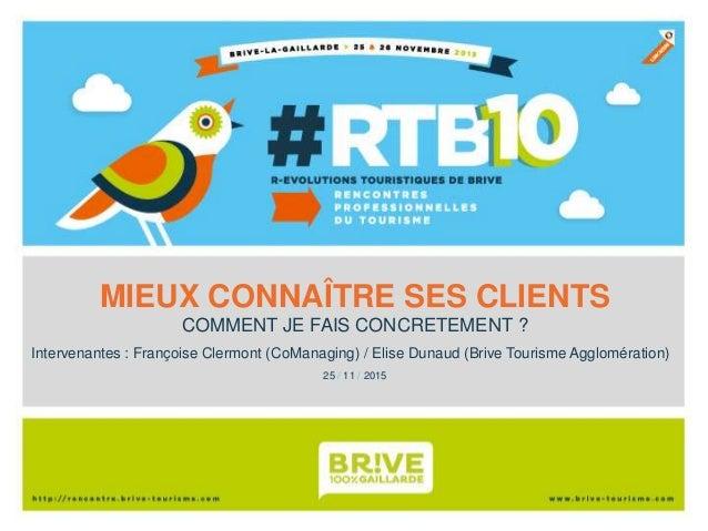 MIEUX CONNAÎTRE SES CLIENTS COMMENT JE FAIS CONCRETEMENT ? 25 / 11 / 2015 Intervenantes : Françoise Clermont (CoManaging) ...
