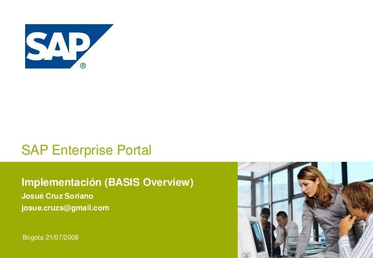 SAP Enterprise Portal  Implementación (BASIS Overview) Josué Cruz Soriano josue.cruzs@gmail.com   Bogota 21/07/2008