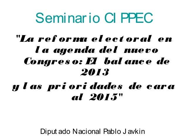 """Seminar io CI PPEC  """"La ref orma el ec t oral en  l a agenda del nuevo  Congres o: El bal ance de  2013  y l as pri ori da..."""