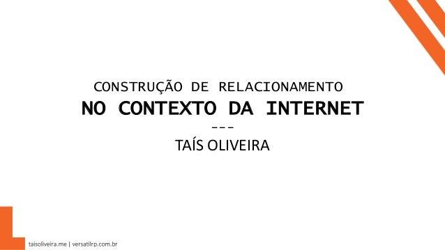CONSTRUÇÃO DE RELACIONAMENTO NO CONTEXTO DA INTERNET --- TAÍS OLIVEIRA