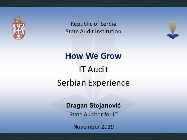 Republic of Serbia State Audit Institution November 2019 How We Grow IT Audit Serbian Experience Dragan Stojanović State A...