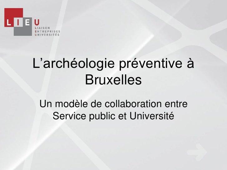 L'archéologie préventive à        Bruxelles Un modèle de collaboration entre   Service public et Université