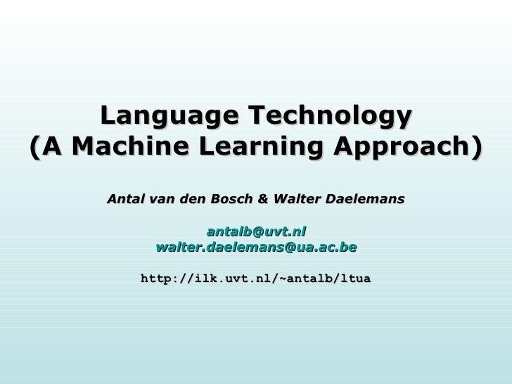 Language Technology (A Machine Learning Approach) Antal van den Bosch & Walter Daelemans [email_address] [email_address] h...
