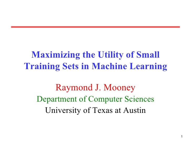 Maximizing the Utility of Small Training Sets in Machine Learning Raymond J. Mooney Department of Computer Sciences Univer...