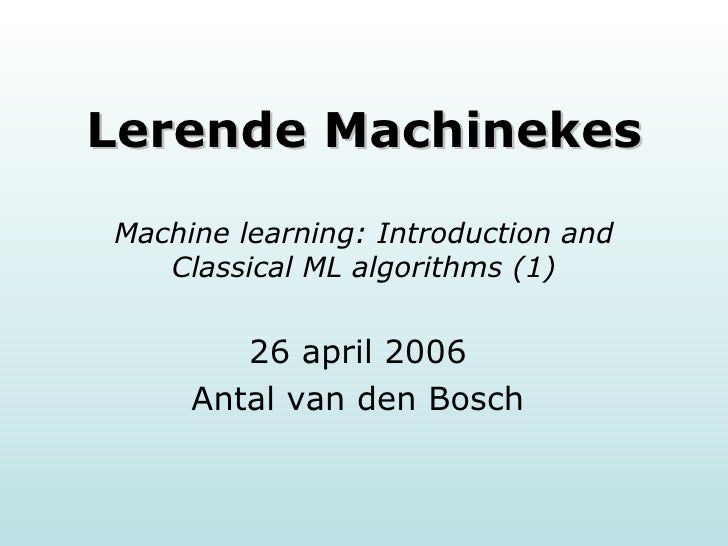 Lerende Machinekes Machine learning: Introduction and Classical ML algorithms (1) 26 april 2006 Antal van den Bosch