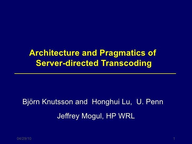 Architecture and Pragmatics of  Server-directed Transcoding Björn  Knutsson and  Honghui Lu,  U. Penn  Jeffrey Mogul, HP WRL