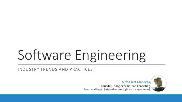 Software Engineering INDUSTRY TRENDS AND PRACTICES Alfred Jett Grandeza Founder, Leangineer @ Lean Consulting leanconsulti...