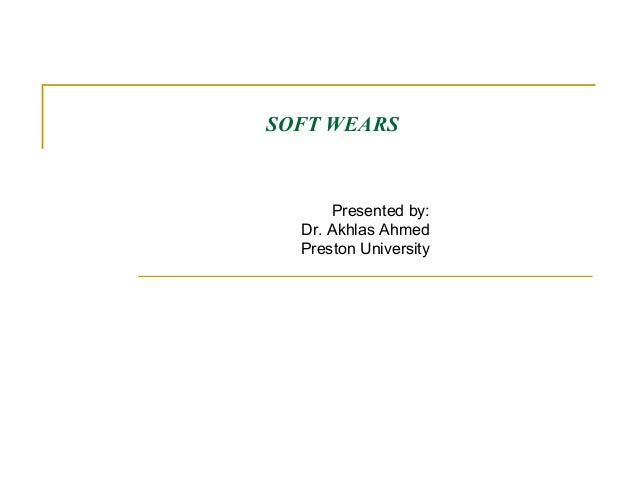 SOFT WEARS  Presented by: Dr. Akhlas Ahmed Preston University