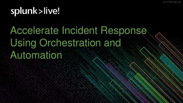 © 2019 SPLUNK INC.© 2019 SPLUNK INC. Accelerate Incident Response Using Orchestration and Automation