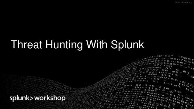 © 2017 SPLUNK INC.© 2017 SPLUNK INC. Threat Hunting With Splunk