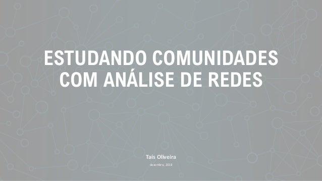ESTUDANDO COMUNIDADES COM ANÁLISE DE REDES Taís Oliveira dezembro, 2018