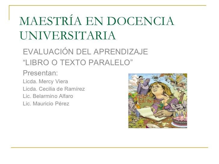 """MAESTRÍA EN DOCENCIA UNIVERSITARIA EVALUACIÓN DEL APRENDIZAJE """" LIBRO O TEXTO PARALELO"""" Presentan: Licda. Mercy Viera Licd..."""
